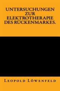 Untersuchungen Zur Elektrotherapie Des Rückenmarkes.: Originalausgabe Von 1883