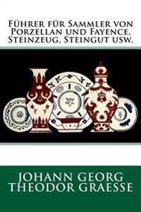 Fuhrer Fur Sammler Von Porzellan Und Fayence, Steinzeug, Steingut Usw.: Originalausgabe Von 1919