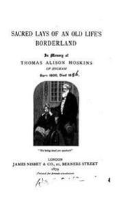 Sacred Lays of an Old Life's Borderland, in Memory of Thomas Alison Hoskins of Higham, Born 1800