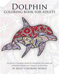 Dolphin Coloring Book for Adults: An Adult Coloring Book of Dolphins Featuring 40 Dolphin Designs in a Variety of Patterns