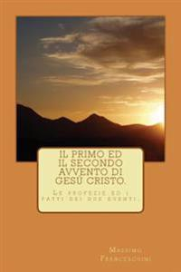 Il Primo Ed Il Secondo Avvento Di Gesu Cristo.: Le Profezie E Gli Avvenimenti Dei Due Eventi.