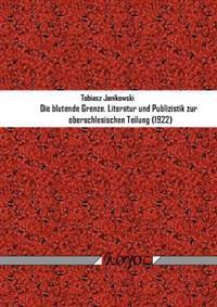 Die Blutende Grenze: Literatur Und Publizistik Zur Oberschlesischen Teilung (1922)