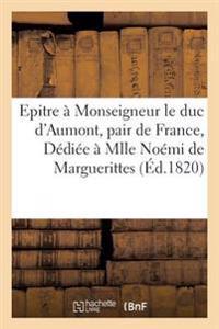 Epitre � Monseigneur Le Duc d'Aumont, Pair de France... D�di�e � Mademoiselle No�mi de Marguerittes