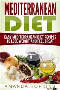 Mediterranean Diet: Easy Mediterranean Diet Recipes to Lose Weight and Feel Great