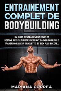 Entrainement Complet de Bodybuilding: Un Guide D'Entrainement Complet Destine Aux Culturistes Desirant Gagner Du Muscle, Transformer Leur Silhouette,