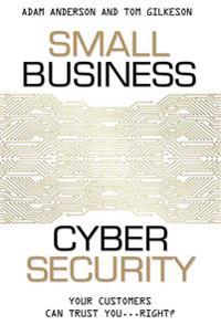 Small Business Cyber Security: Your Customers Can Trust You...Right?