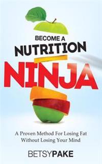 Become a Nutrition Ninja: A Proven Method to Losing Fat Without Losing Your Mind
