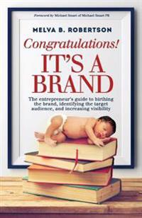 Congratulations! It's a Brand.: The Entrepreneur's Guide to Birthing the Brand, Identifying the Target Audience, and Increasing Visibility