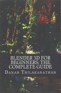 Blender 3D for Beginners: The Complete Guide: The Complete Beginner's Guide to Getting Started with Navigating, Modeling, Animating, Texturing,