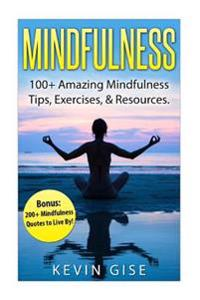 Mindfulness: 100+ Amazing Mindfulness Tips, Exercises & Resources. Bonus: 200+ Mindfulness Quotes to Live By! (Mindfulness for Begi