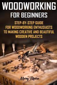 Woodworking for Beginners: Step-By-Step Guide for Woodworking Enthusiasts to Making Creative and Beautiful Wooden Projects: (Household Hacks, DIY