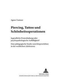 Piercing, Tattoo Und Schoenheitsoperationen: Jugendliche Protesthaltung Oder Psychopathologische Auffaelligkeit?- Eine Paedagogische Studie Zum Koerpe