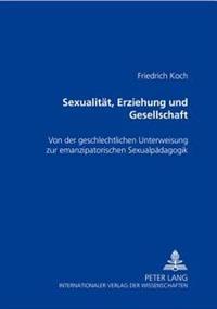 Sexualitaet, Erziehung Und Gesellschaft: Von Der Geschlechtlichen Unterweisung Zur Emanzipatorischen Sexualpaedagogik