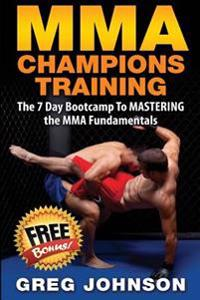 Mma Champions Training: The 7 Day Bootcamp to Mastering the Mma Fundamentals