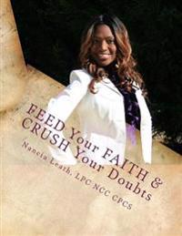 Feed Your Faith & Crush Your Doubts: Apply Easy Daily Steps Into Your Life to Reach Your Goals.