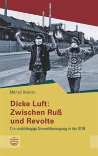 Dicke Luft: Zwischen Russ Und Revolte: Die Unabhangige Umweltbewegung in Der Ddr