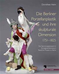 Die Berliner Porzellanplastik Und Ihre Skulpturale Dimension 1751-1825: Der Sammlungsbestand Des Kunstgewerbemuseums, Staatliche Museen Zu Berlin