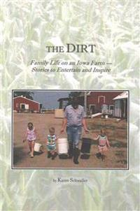 The Dirt: Family Life on an Iowa Farm--Stories to Entertain and Inspire