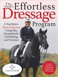 Uta Graf's Effortless Dressage Program: A Top Rider's Keys to Success Using Play, Groundwork, Trail Riding, and Turnout