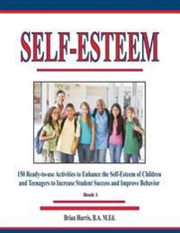 Self-Esteem: 150 Ready-To-Use Activities to Enhance the Self-Esteem of Children and Teenagers to Increase Student Success and Impro