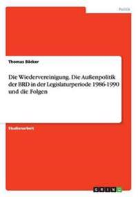 Die Wiedervereinigung. Die Auenpolitik Der Brd in Der Legislaturperiode 1986-1990 Und Die Folgen