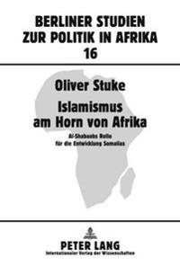 Islamismus Am Horn Von Afrika: Al-Shabaabs Rolle Fuer Die Entwicklung Somalias