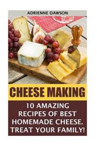 Cheese Making: 10 Amazing Recipes for the Best Homemade Cheese. Treat Your Family!: (Homemade Cheeses, Ricotta, Mozzarella, Milk Mozz