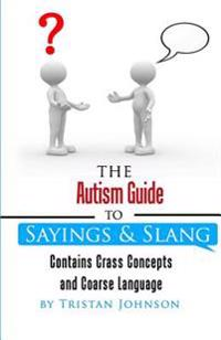 Autism Guide to Sayings and Slang: Contains Crass Concepts and Coarse Language
