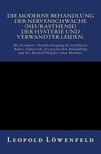 Die Moderne Behandlung Der Nervenschwäche.: Mit Besonderer Berücksichtigung Der Luftkuren, Bäder, Gymnastik, Der Psychischen Behandlung Und Der Mitche