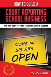 How to Build a Court Reporting School Business (Special Edition): The Only Book You Need to Launch, Grow & Succeed