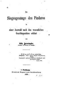 Die Siegesgesange Des Pindaros in Einer Auswahl Nach Den Wesentlichen Gesichtspunkten Erlklart