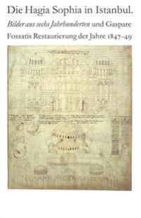 Die Hagia Sophia in Istanbul. Bilder Aus Sechs Jahrhunderten Und Gaspare Fossatis Restaurierung Der Jahre 1847-1849: Katalog Der Ausstellung Im Bernis