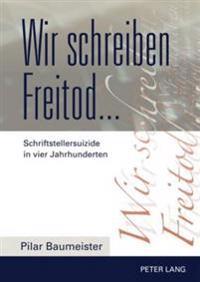 Wir Schreiben Freitod...: Schriftstellersuizide in Vier Jahrhunderten