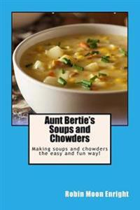 Aunt Bertie's Soups and Chowders: Making Soups and Chowders the Easy and Fun Way!