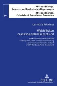 """Weis(s)Heiten Im Postkolonialen Deutschland: Das Konzept Des """"Critical Whiteness"""" Am Beispiel Der Selbst- Und Fremdwahrnehmung Von Menschen Afrikanisc"""