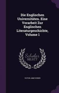 Die Englischen Universitaten. Eine Vorarbeit Zur Englischen Literaturgeschichte, Volume 1