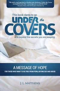 Under the Covers-A Message of Hope: This Book Dares to Go Under the Covers and Beyond the Secrets You Are Keeping.
