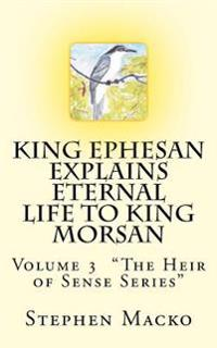 King Ephesan Explains Eternal Life to King Morsan: Volume 3 the Heir of Sense Series