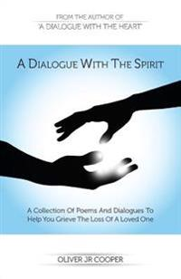 A Dialogue with the Spirit: A Collection of Poems and Dialogues to Help You Grieve the Loss of a Loved One