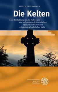 Die Kelten: Eine Einfuhrung in Die Keltologie Aus Archaologisch-Historischer, Sprachkundlicher Und Religionsgeschichtlicher Sicht