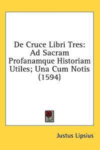 De Cruce Libri Tres: Ad Sacram Profanamque Historiam Utiles; Una Cum Notis (1594)