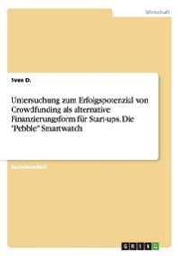 """Untersuchung zum Erfolgspotenzial von Crowdfunding als alternative Finanzierungsform für Start-ups. Die """"Pebble"""" Smartwatch"""