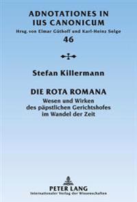 Die Rota Romana: Wesen Und Wirken Des Paepstlichen Gerichtshofes Im Wandel Der Zeit