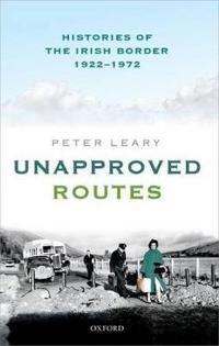 Unapproved Routes: Histories of the Irish Border, 1922-1972