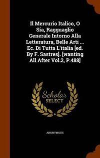 Il Mercurio Italico, O Sia, Ragguaglio Generale Intorno Alla Letteratura, Belle Arti ... EC. Di Tutta L'Italia [Ed. by F. Sastres]. [Wanting All After Vol.2, P.488]