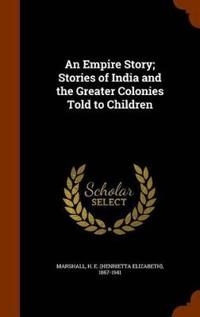 An Empire Story; Stories of India and the Greater Colonies Told to Children