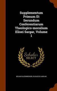 Supplementum Primum Et Secundum Conferentiarum Theologico-Moralium Elisei Sargar, Volume 1