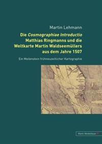 Die Cosmographiae Introductio Matthias Ringmanns Und Die Weltkarte Martin Waldseemuellers Aus Dem Jahre 1507: Ein Meilenstein Fruehneuzeitlicher Karto