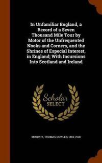 In Unfamiliar England, a Record of a Seven Thousand Mile Tour by Motor of the Unfrequented Nooks and Corners, and the Shrines of Especial Interest, in England; With Incursions Into Scotland and Ireland