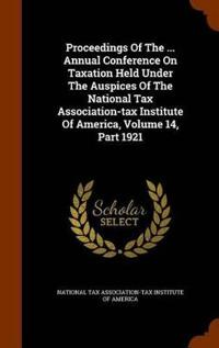 Proceedings of the ... Annual Conference on Taxation Held Under the Auspices of the National Tax Association-Tax Institute of America, Volume 14, Part 1921